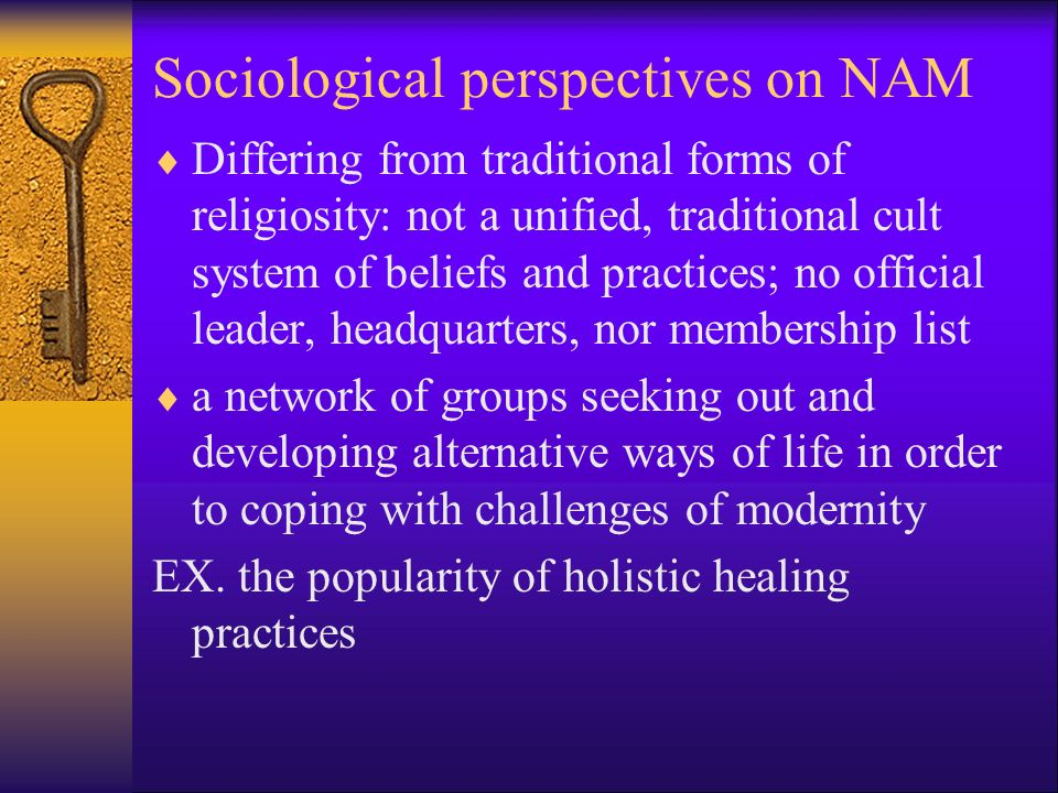 Sociological perspectives on NAM  Differing from traditional forms of religiosity: not a unified, traditional cult system of beliefs and practices; no official leader, headquarters, nor membership list  a network of groups seeking out and developing alternative ways of life in order to coping with challenges of modernity EX.