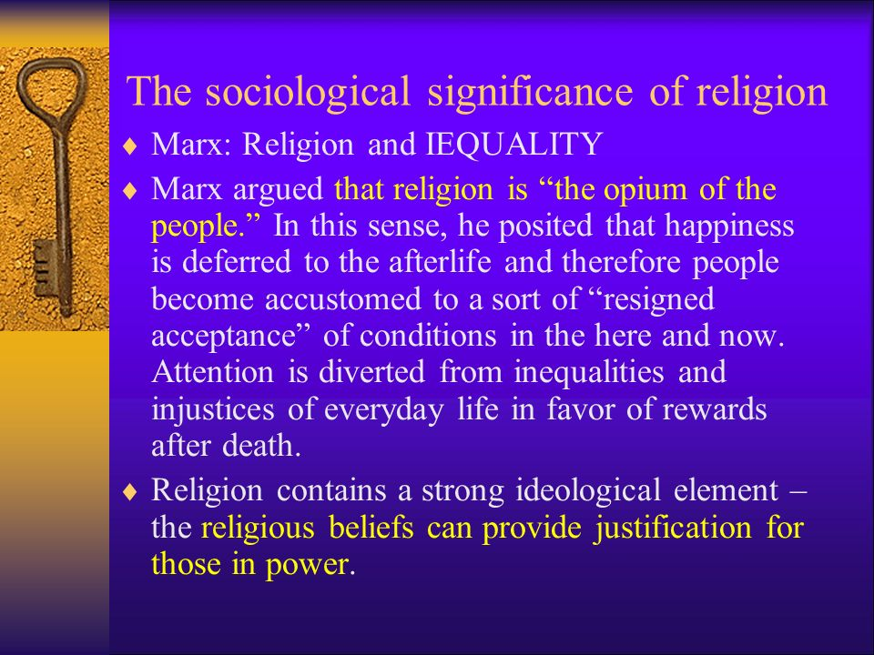 The sociological significance of religion  Marx: Religion and IEQUALITY  Marx argued that religion is the opium of the people. In this sense, he posited that happiness is deferred to the afterlife and therefore people become accustomed to a sort of resigned acceptance of conditions in the here and now.