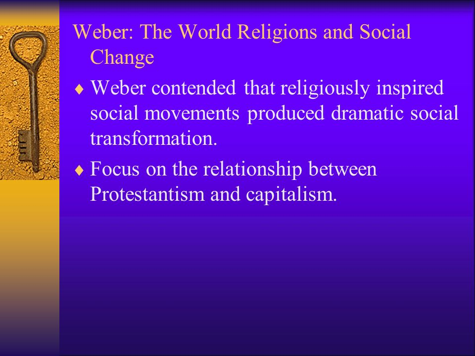 Weber: The World Religions and Social Change  Weber contended that religiously inspired social movements produced dramatic social transformation.