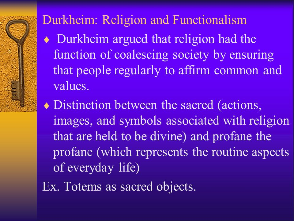 Durkheim: Religion and Functionalism  Durkheim argued that religion had the function of coalescing society by ensuring that people regularly to affirm common and values.