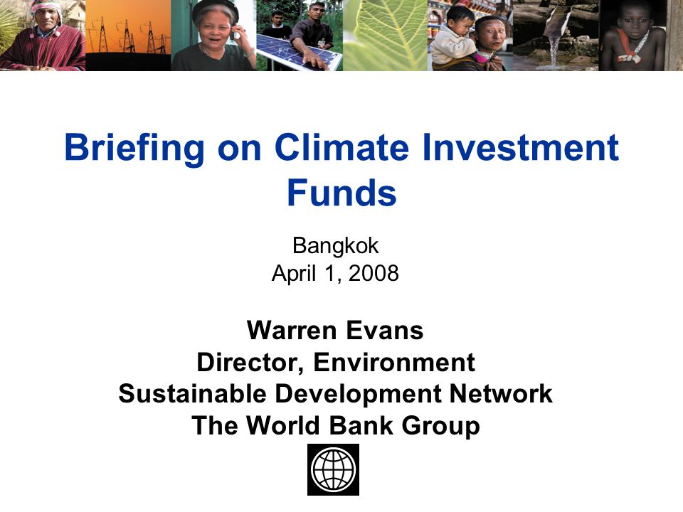 Briefing on climate investment funds bangkok april 1 2008 warren 1 briefing on climate investment funds bangkok april 1 2008 warren evans director environment sustainable development network the world bank group freerunsca Image collections