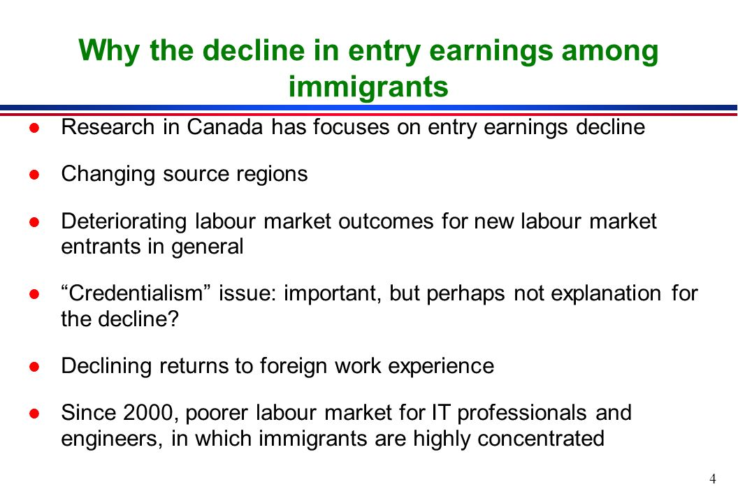 4 Why the decline in entry earnings among immigrants l Research in Canada has focuses on entry earnings decline l Changing source regions l Deteriorating labour market outcomes for new labour market entrants in general l Credentialism issue: important, but perhaps not explanation for the decline.