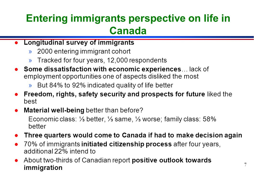 7 Entering immigrants perspective on life in Canada l Longitudinal survey of immigrants »2000 entering immigrant cohort »Tracked for four years, 12,000 respondents l Some dissatisfaction with economic experiences… lack of employment opportunities one of aspects disliked the most »But 84% to 92% indicated quality of life better l Freedom, rights, safety security and prospects for future liked the best l Material well-being better than before.