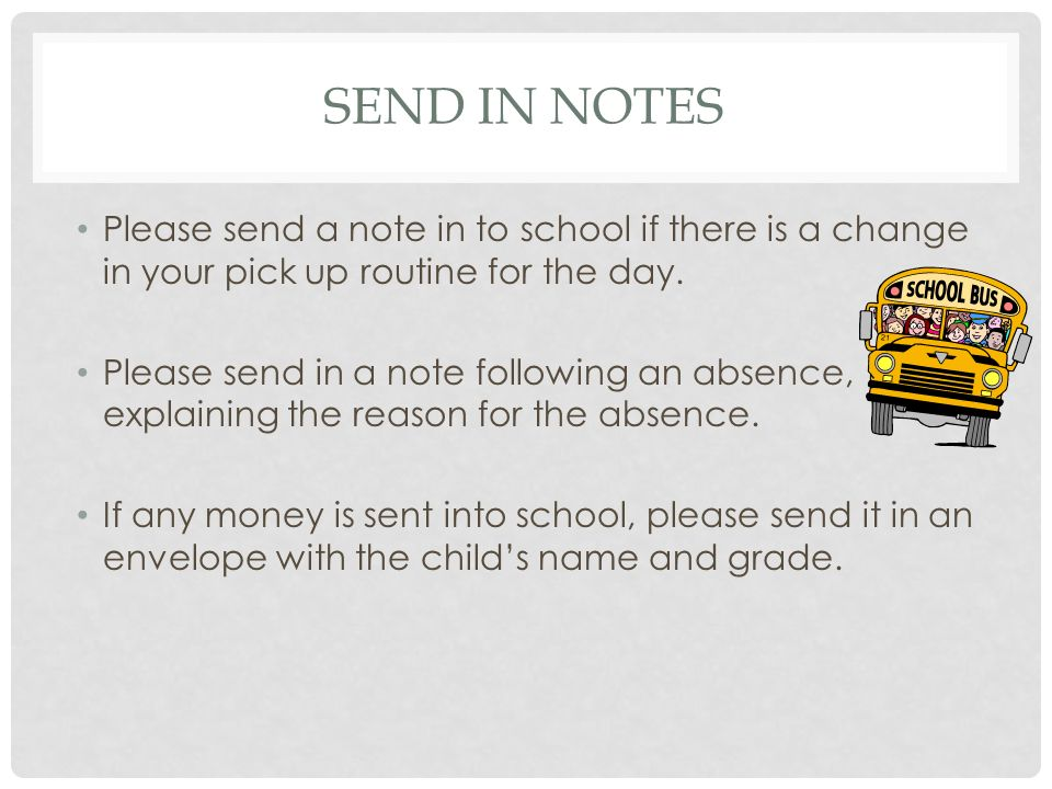 SEND IN NOTES Please send a note in to school if there is a change in your pick up routine for the day.