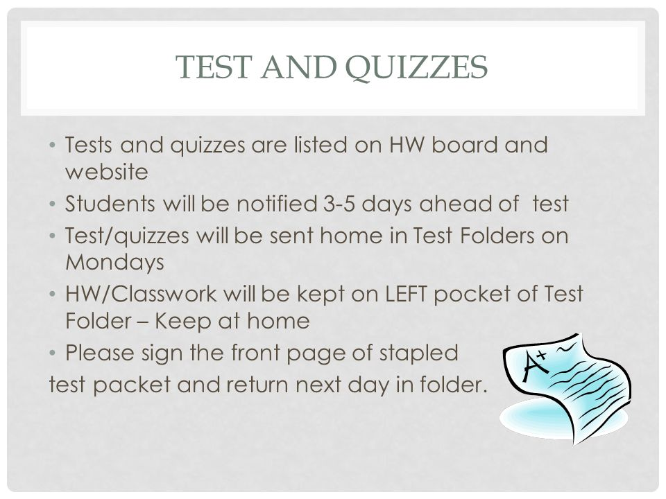 TEST AND QUIZZES Tests and quizzes are listed on HW board and website Students will be notified 3-5 days ahead of test Test/quizzes will be sent home in Test Folders on Mondays HW/Classwork will be kept on LEFT pocket of Test Folder – Keep at home Please sign the front page of stapled test packet and return next day in folder.