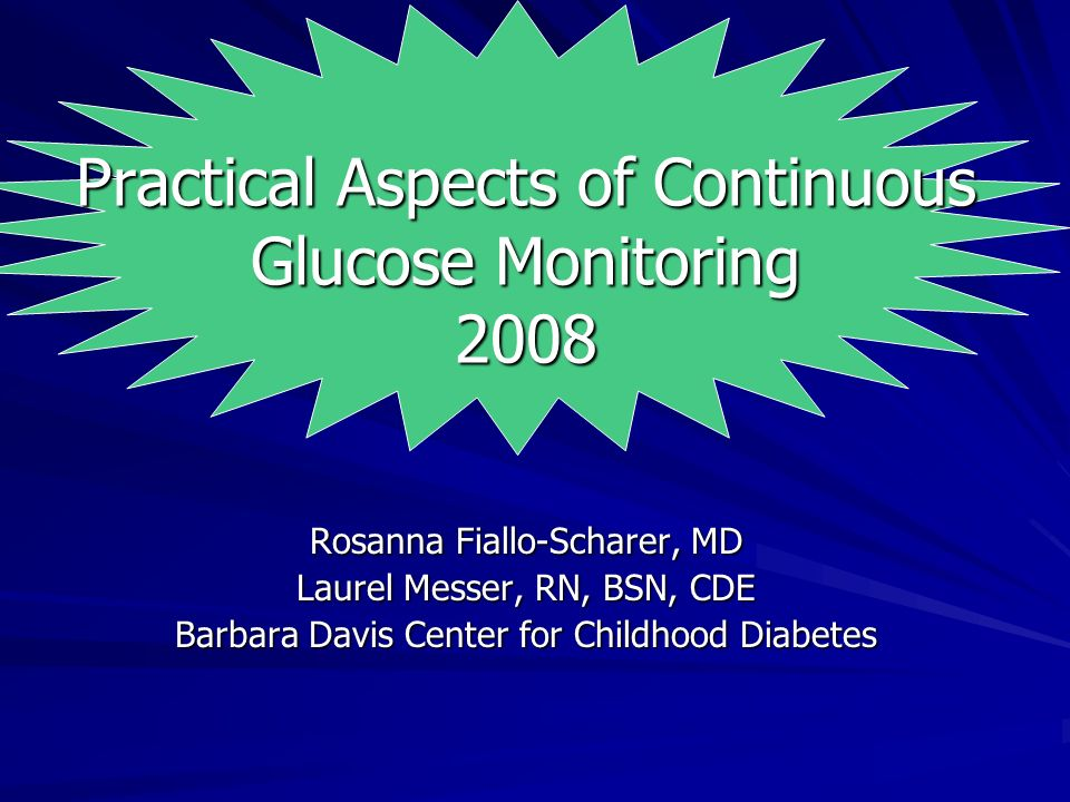 Practical Aspects of Continuous Glucose Monitoring 2008 Rosanna Fiallo-Scharer, MD Laurel Messer, RN, BSN, CDE Barbara Davis Center for Childhood Diabetes