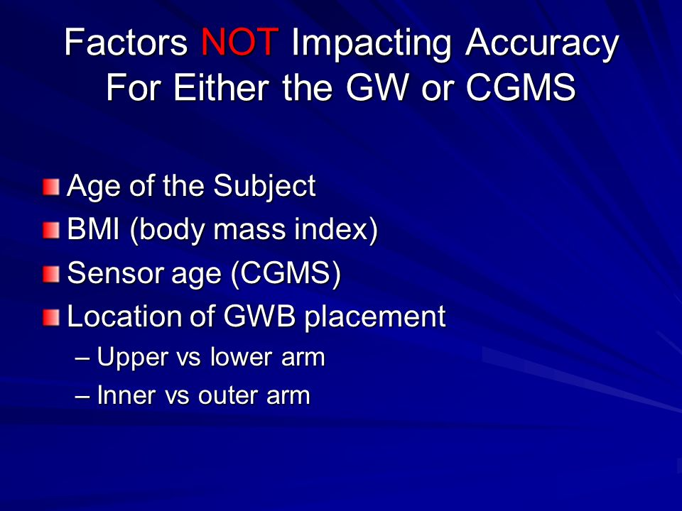 Factors NOT Impacting Accuracy For Either the GW or CGMS Age of the Subject BMI (body mass index) Sensor age (CGMS) Location of GWB placement –Upper vs lower arm –Inner vs outer arm