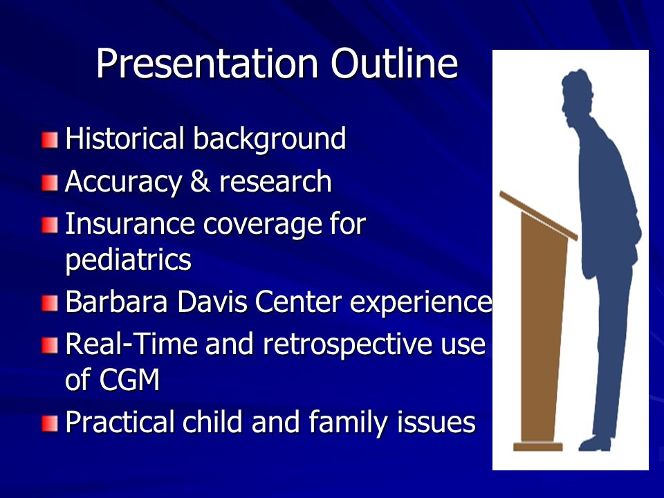 Presentation Outline Historical background Accuracy & research Insurance coverage for pediatrics Barbara Davis Center experience Real-Time and retrospective use of CGM Practical child and family issues