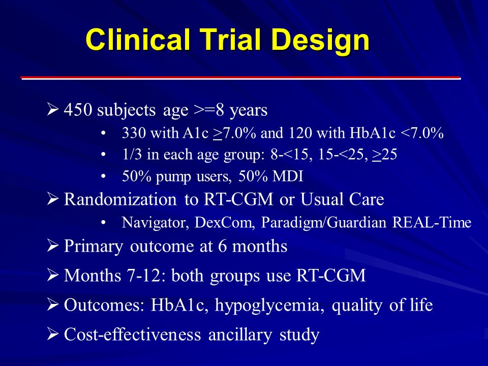 Clinical Trial Design  450 subjects age >=8 years 330 with A1c >7.0% and 120 with HbA1c <7.0% 1/3 in each age group: % pump users, 50% MDI  Randomization to RT-CGM or Usual Care Navigator, DexCom, Paradigm/Guardian REAL-Time  Primary outcome at 6 months  Months 7-12: both groups use RT-CGM  Outcomes: HbA1c, hypoglycemia, quality of life  Cost-effectiveness ancillary study