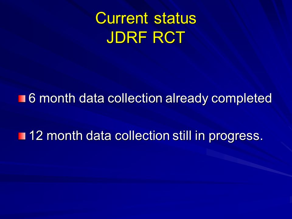 Current status JDRF RCT 6 month data collection already completed 12 month data collection still in progress.
