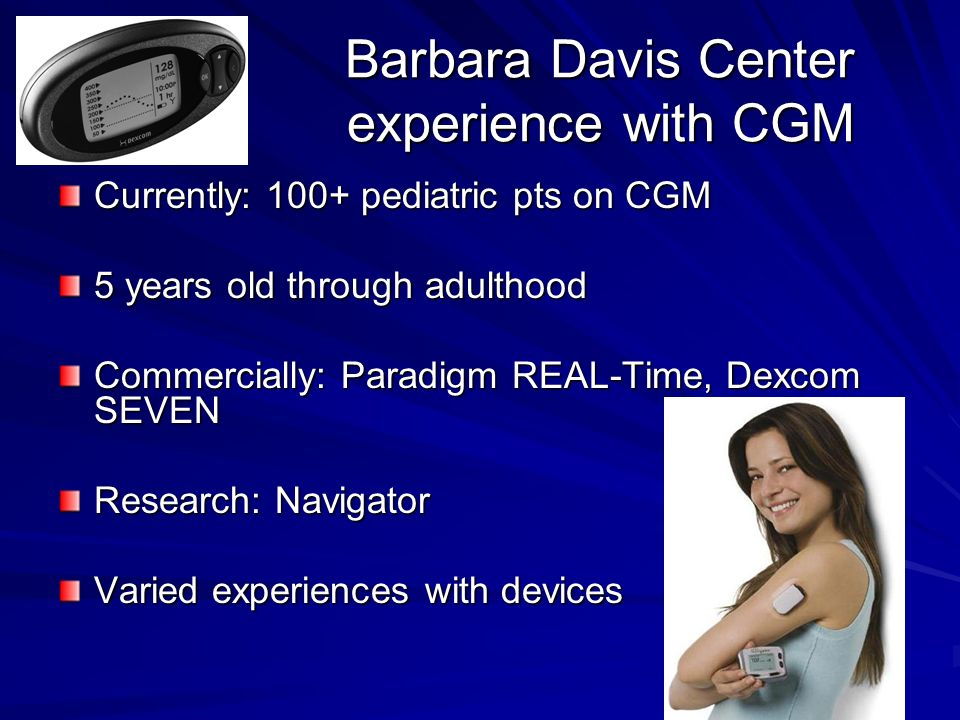 Barbara Davis Center experience with CGM Currently: 100+ pediatric pts on CGM 5 years old through adulthood Commercially: Paradigm REAL-Time, Dexcom SEVEN Research: Navigator Varied experiences with devices