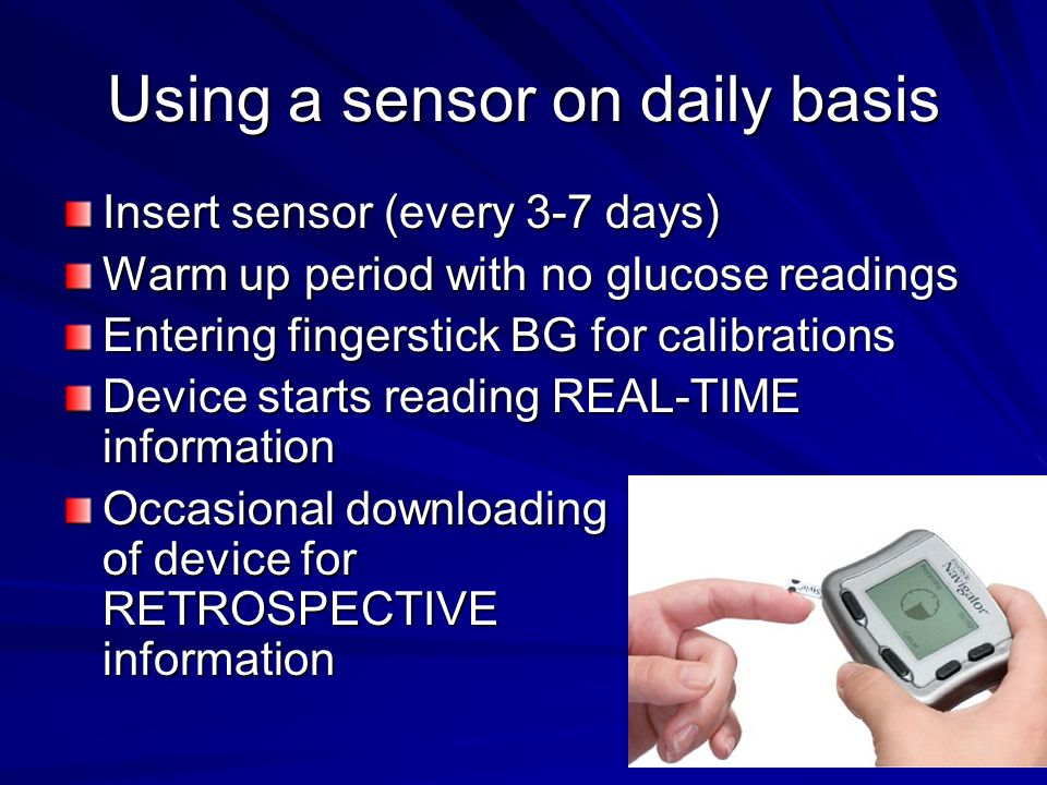 Using a sensor on daily basis Insert sensor (every 3-7 days) Warm up period with no glucose readings Entering fingerstick BG for calibrations Device starts reading REAL-TIME information Occasional downloading of device for RETROSPECTIVE information