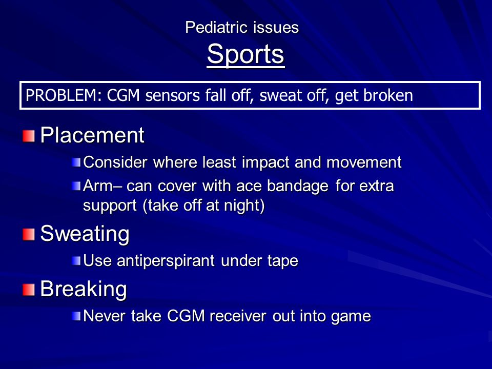 Placement Consider where least impact and movement Arm– can cover with ace bandage for extra support (take off at night) Sweating Use antiperspirant under tape Breaking Never take CGM receiver out into game Pediatric issues Sports PROBLEM: CGM sensors fall off, sweat off, get broken