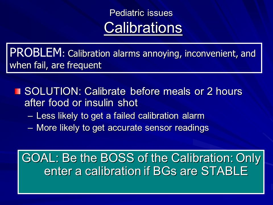 Pediatric issues Calibrations GOAL: Be the BOSS of the Calibration: Only enter a calibration if BGs are STABLE SOLUTION: Calibrate before meals or 2 hours after food or insulin shot –Less likely to get a failed calibration alarm –More likely to get accurate sensor readings Calibration alarms annoying, inconvenient, and when fail, are frequent PROBLEM : Calibration alarms annoying, inconvenient, and when fail, are frequent