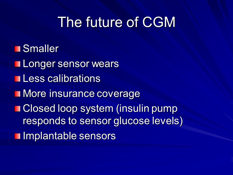 The future of CGM Smaller Longer sensor wears Less calibrations More insurance coverage Closed loop system (insulin pump responds to sensor glucose levels) Implantable sensors
