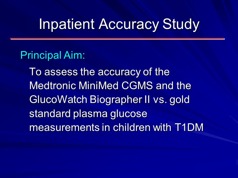 Inpatient Accuracy Study Principal Aim: To assess the accuracy of the Medtronic MiniMed CGMS and the GlucoWatch Biographer II vs.