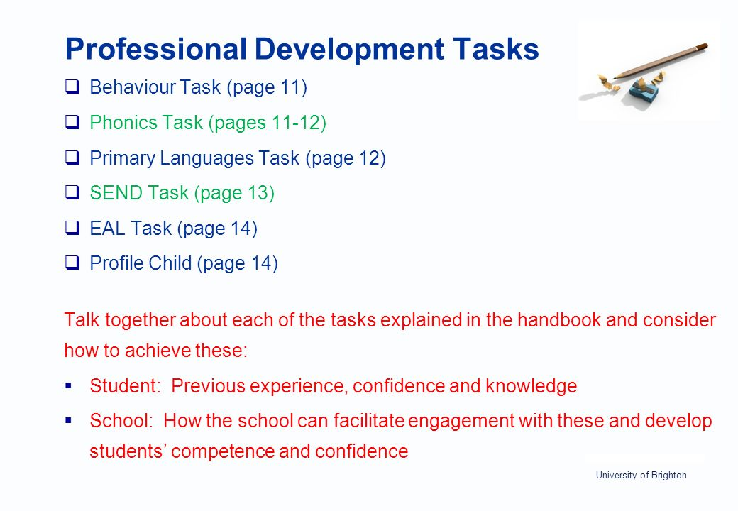 University of Brighton Professional Development Tasks  Behaviour Task (page 11)  Phonics Task (pages 11-12)  Primary Languages Task (page 12)  SEND Task (page 13)  EAL Task (page 14)  Profile Child (page 14) Talk together about each of the tasks explained in the handbook and consider how to achieve these:  Student: Previous experience, confidence and knowledge  School: How the school can facilitate engagement with these and develop students' competence and confidence
