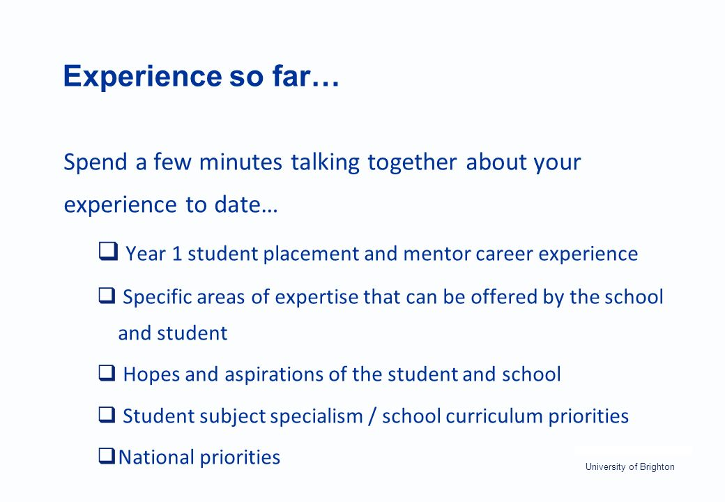 University of Brighton Experience so far… Spend a few minutes talking together about your experience to date…  Year 1 student placement and mentor career experience  Specific areas of expertise that can be offered by the school and student  Hopes and aspirations of the student and school  Student subject specialism / school curriculum priorities  National priorities