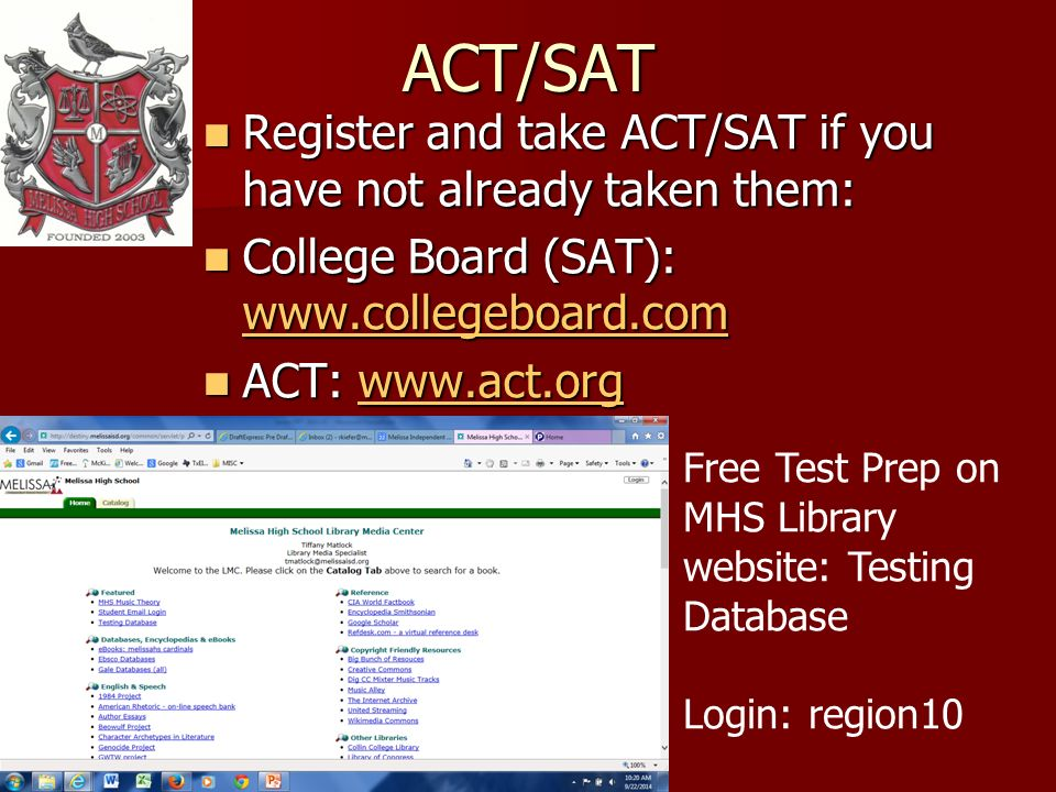 ACT/SAT Register and take ACT/SAT if you have not already taken them: Register and take ACT/SAT if you have not already taken them: College Board (SAT):   College Board (SAT):     ACT:   ACT:   Free Test Prep on MHS Library website: Testing Database Login: region10