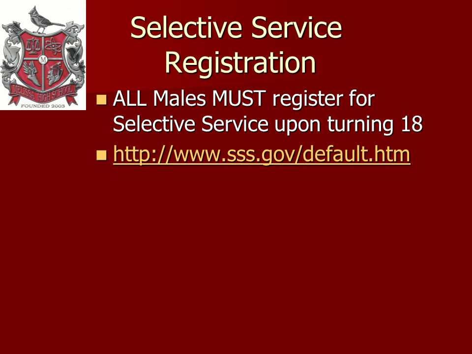 Selective Service Registration ALL Males MUST register for Selective Service upon turning 18 ALL Males MUST register for Selective Service upon turning