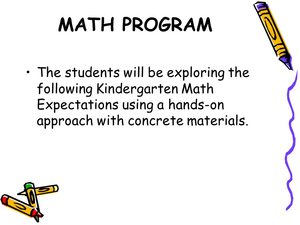 MATH PROGRAM The students will be exploring the following Kindergarten Math Expectations using a hands-on approach with concrete materials.
