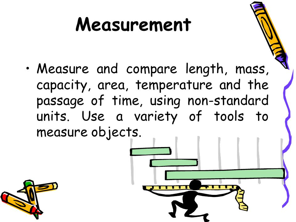 Measurement Measure and compare length, mass, capacity, area, temperature and the passage of time, using non-standard units.