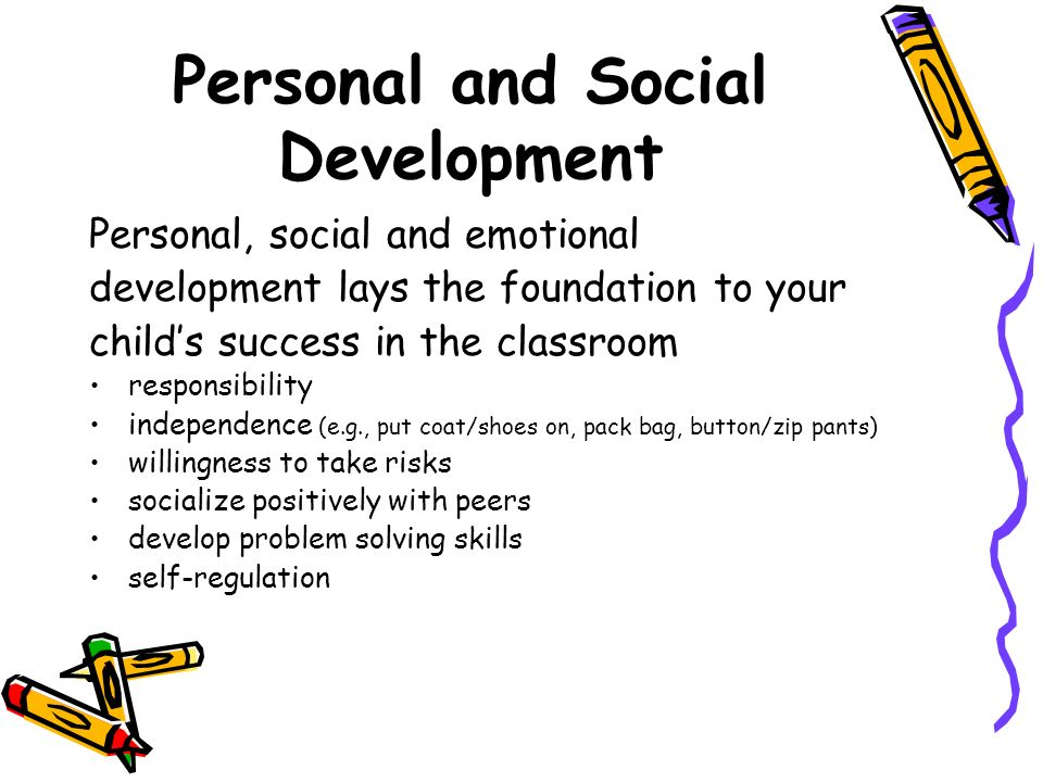 Personal and Social Development Personal, social and emotional development lays the foundation to your child's success in the classroom responsibility independence (e.g., put coat/shoes on, pack bag, button/zip pants) willingness to take risks socialize positively with peers develop problem solving skills self-regulation