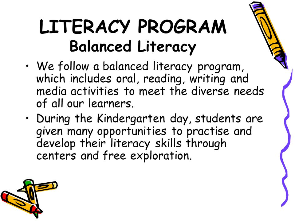 LITERACY PROGRAM Balanced Literacy We follow a balanced literacy program, which includes oral, reading, writing and media activities to meet the diverse needs of all our learners.