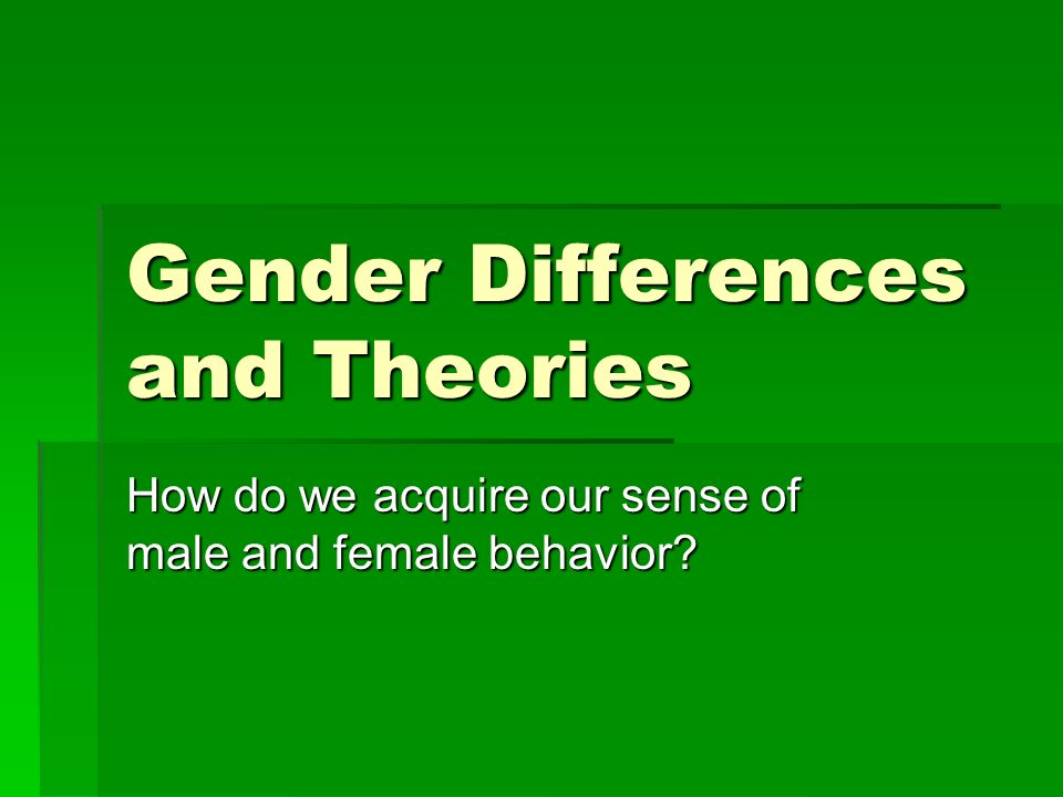 Gender Differences and Theories How do we acquire our sense of male and female behavior