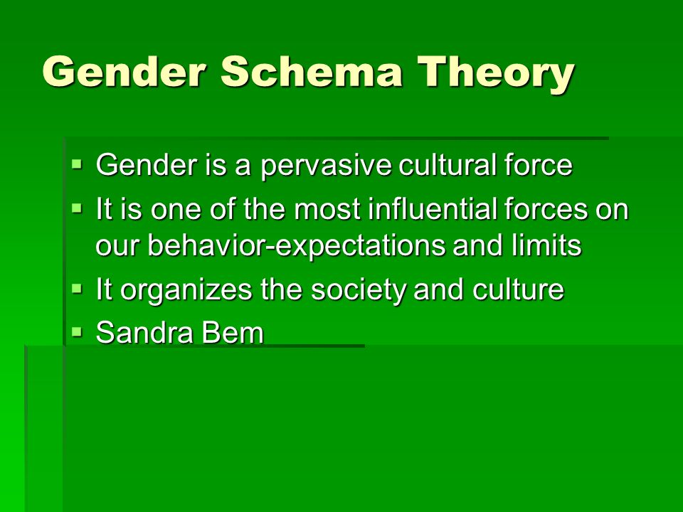 Gender Schema Theory GGGGender is a pervasive cultural force IIIIt is one of the most influential forces on our behavior-expectations and limits IIIIt organizes the society and culture SSSSandra Bem