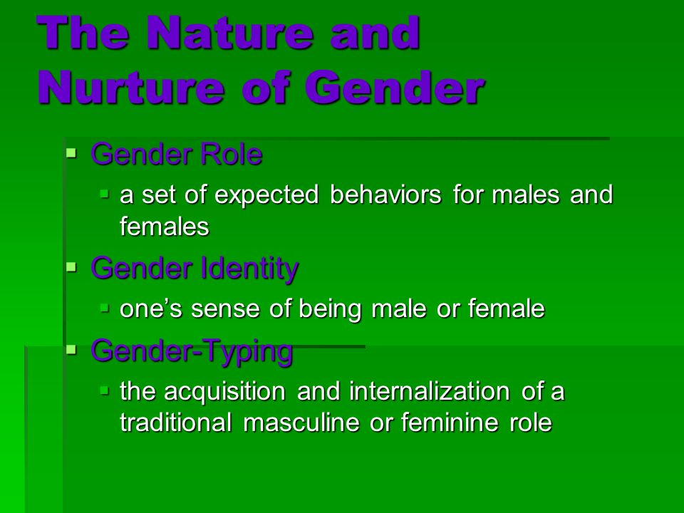 The Nature and Nurture of Gender  Gender Role  a set of expected behaviors for males and females  Gender Identity  one's sense of being male or female  Gender-Typing  the acquisition and internalization of a traditional masculine or feminine role