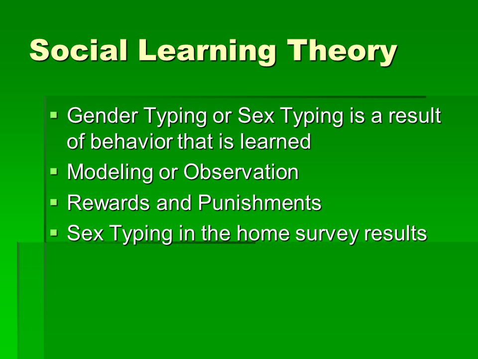 Social Learning Theory  Gender Typing or Sex Typing is a result of behavior that is learned  Modeling or Observation  Rewards and Punishments  Sex Typing in the home survey results