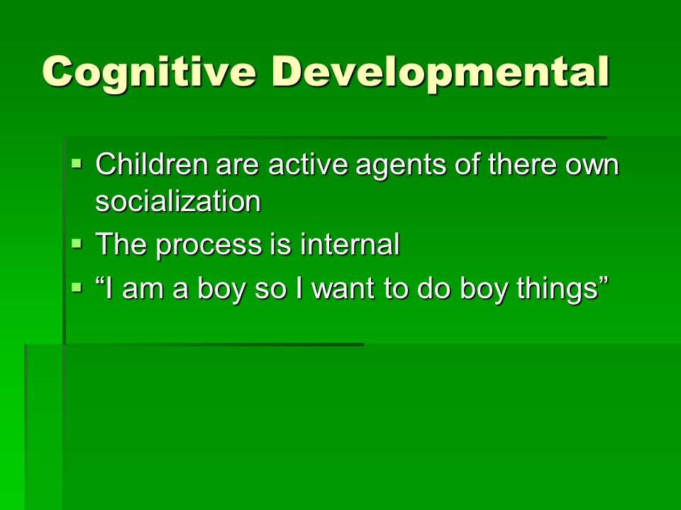 Cognitive Developmental  Children are active agents of there own socialization  The process is internal  I am a boy so I want to do boy things