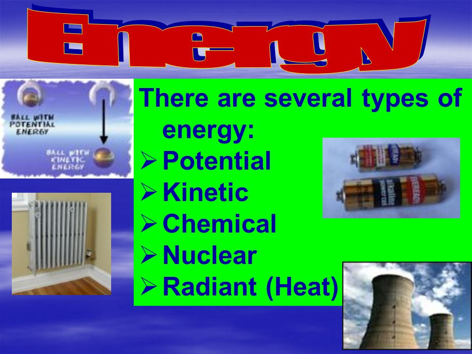 There are several types of energy:  Potential  Kinetic  Chemical  Nuclear  Radiant (Heat)