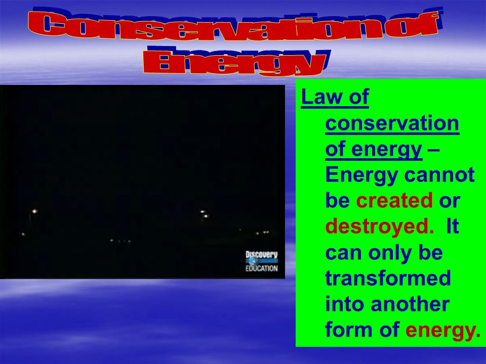 Law of conservation of energy – Energy cannot be created or destroyed.