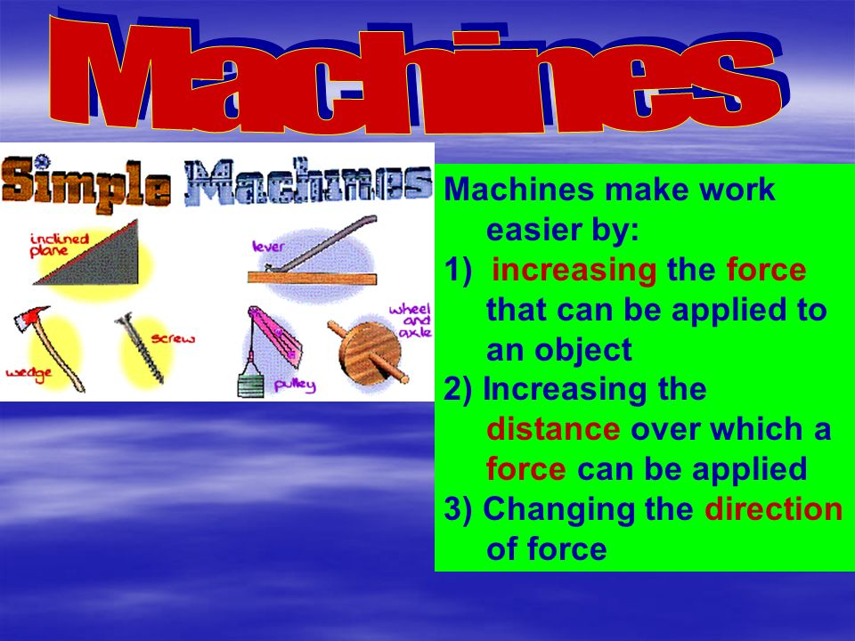 Machines make work easier by: 1) increasing the force that can be applied to an object 2) Increasing the distance over which a force can be applied 3) Changing the direction of force