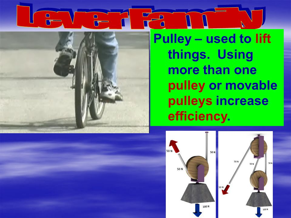 Pulley – used to lift things. Using more than one pulley or movable pulleys increase efficiency.