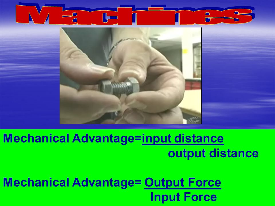 Mechanical Advantage=input distance output distance Mechanical Advantage= Output Force Input Force