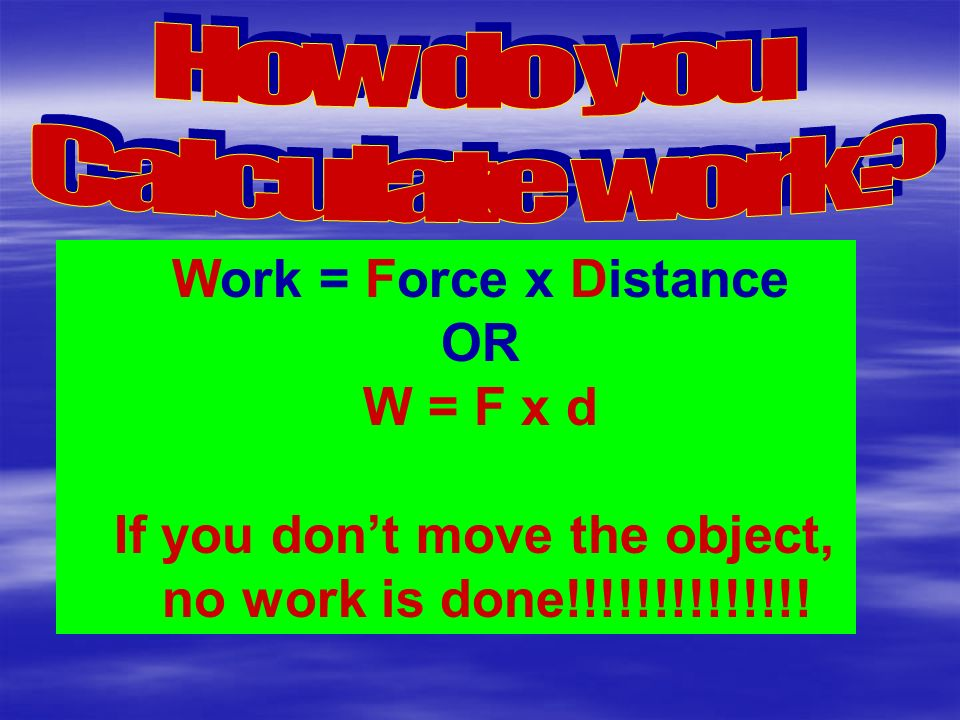 Work = Force x Distance OR W = F x d If you don't move the object, no work is done!!!!!!!!!!!!!!