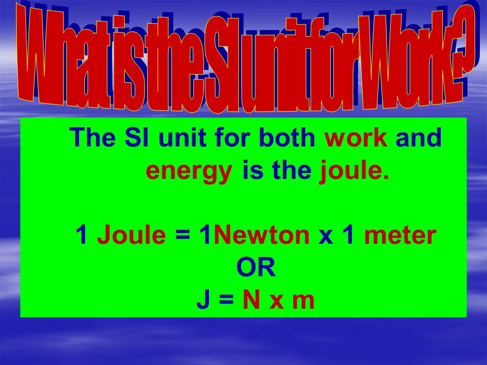 The SI unit for both work and energy is the joule. 1 Joule = 1Newton x 1 meter OR J = N x m