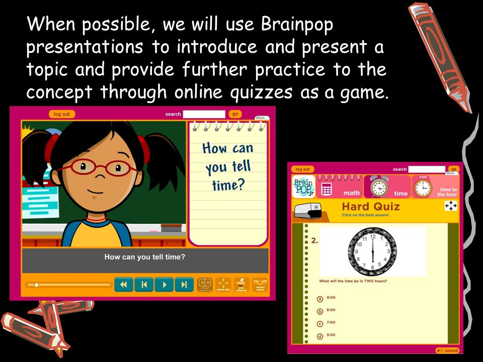 When possible, we will use Brainpop presentations to introduce and present a topic and provide further practice to the concept through online quizzes as a game.