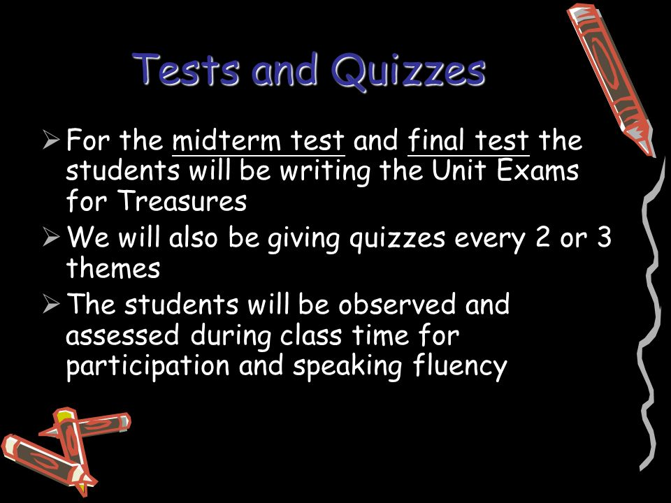Tests and Quizzes  For the midterm test and final test the students will be writing the Unit Exams for Treasures  We will also be giving quizzes every 2 or 3 themes  The students will be observed and assessed during class time for participation and speaking fluency