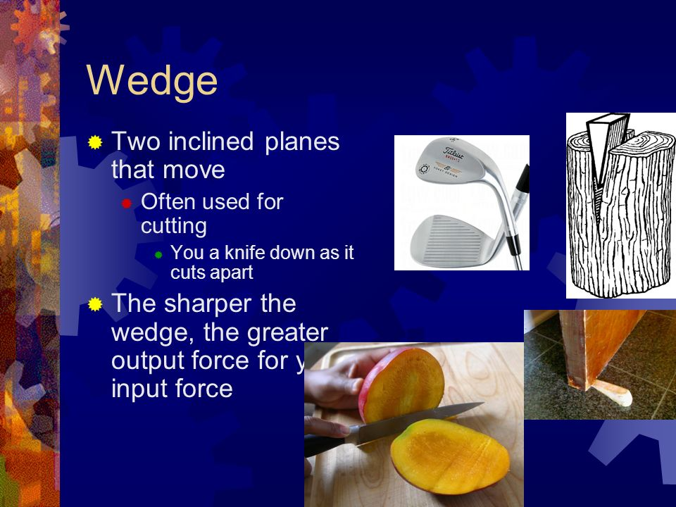 Wedge  Two inclined planes that move  Often used for cutting  You a knife down as it cuts apart  The sharper the wedge, the greater output force for your input force