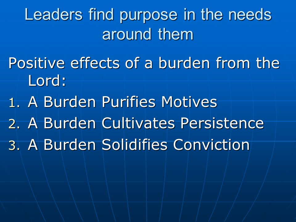 Leaders find purpose in the needs around them Positive effects of a burden from the Lord: 1.