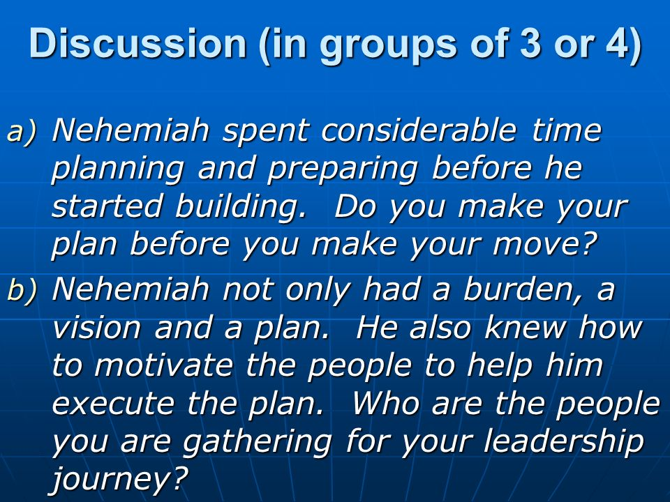 Discussion (in groups of 3 or 4) a) Nehemiah spent considerable time planning and preparing before he started building.