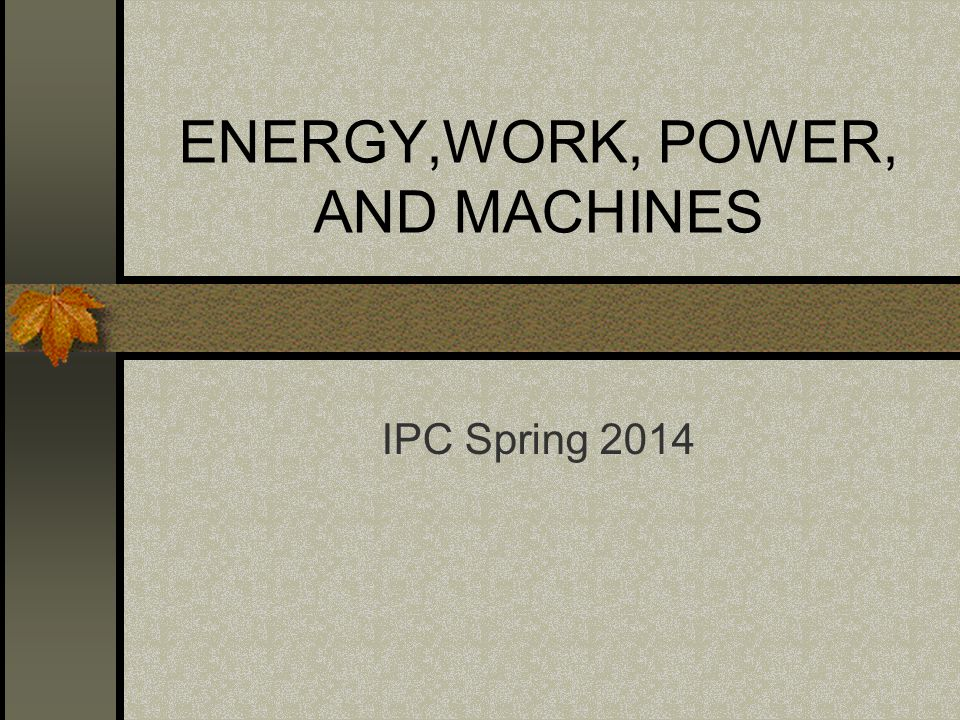 ENERGY,WORK, POWER, AND MACHINES IPC Spring 2014