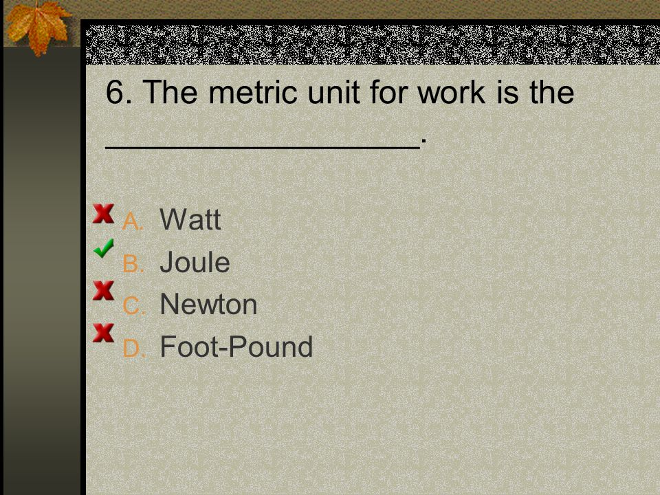 6. The metric unit for work is the _________________. A. Watt B. Joule C. Newton D. Foot-Pound