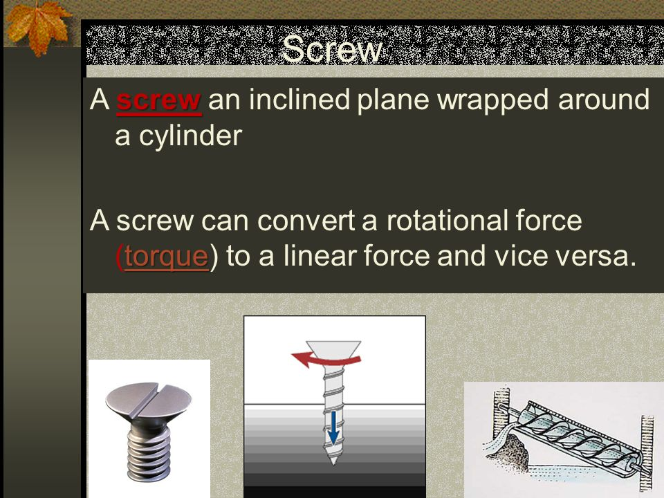 Screw screw A screw an inclined plane wrapped around a cylinder torque torque A screw can convert a rotational force (torque) to a linear force and vice versa.torque