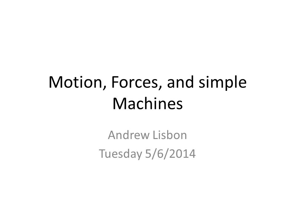 Motion, Forces, and simple Machines Andrew Lisbon Tuesday 5/6/2014