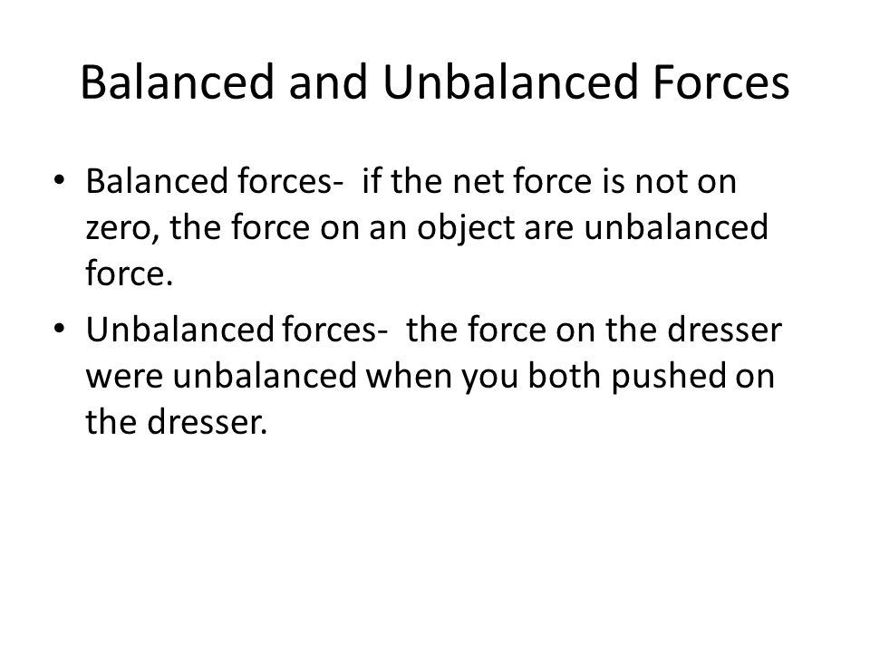Balanced and Unbalanced Forces Balanced forces- if the net force is not on zero, the force on an object are unbalanced force.